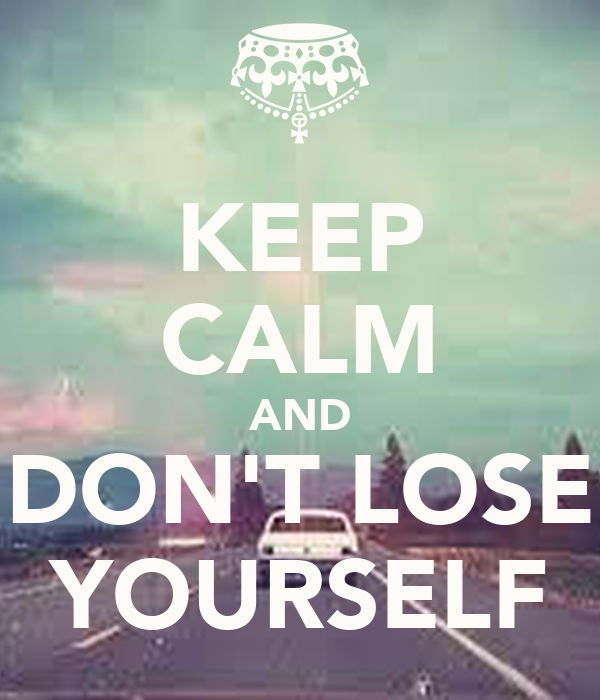 KEEP CALM AND DON'T LOSE YOURSELF