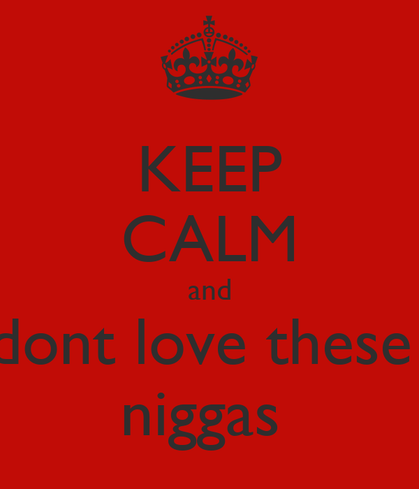 KEEP CALM and dont love these  niggas