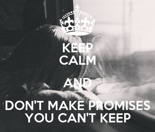 KEEP CALM AND DON'T MAKE PROMISES YOU CAN'T KEEP