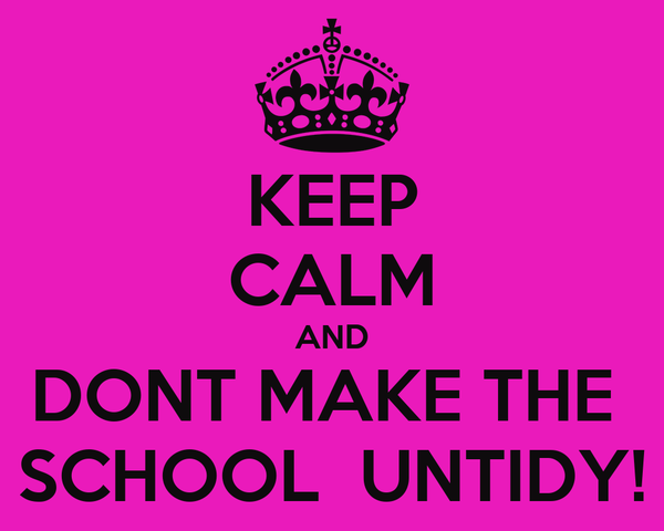 KEEP CALM AND DONT MAKE THE  SCHOOL  UNTIDY!