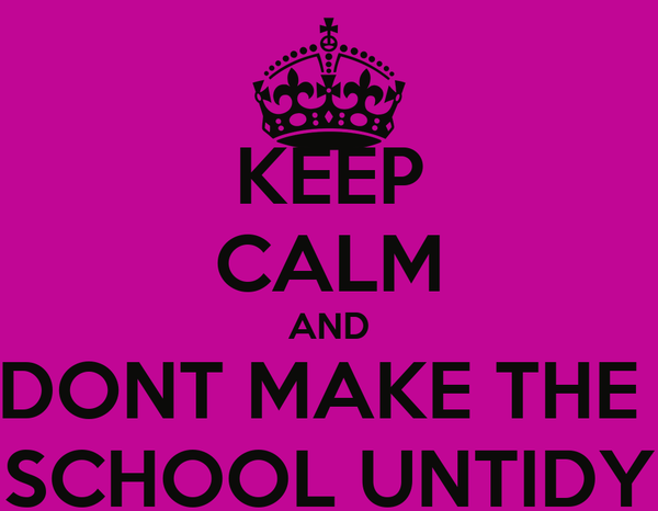 KEEP CALM AND DONT MAKE THE  SCHOOL UNTIDY
