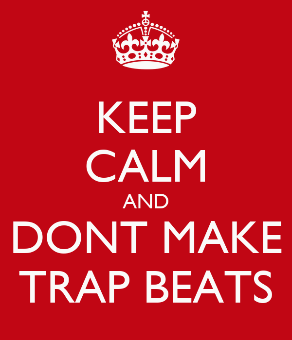 KEEP CALM AND DONT MAKE TRAP BEATS
