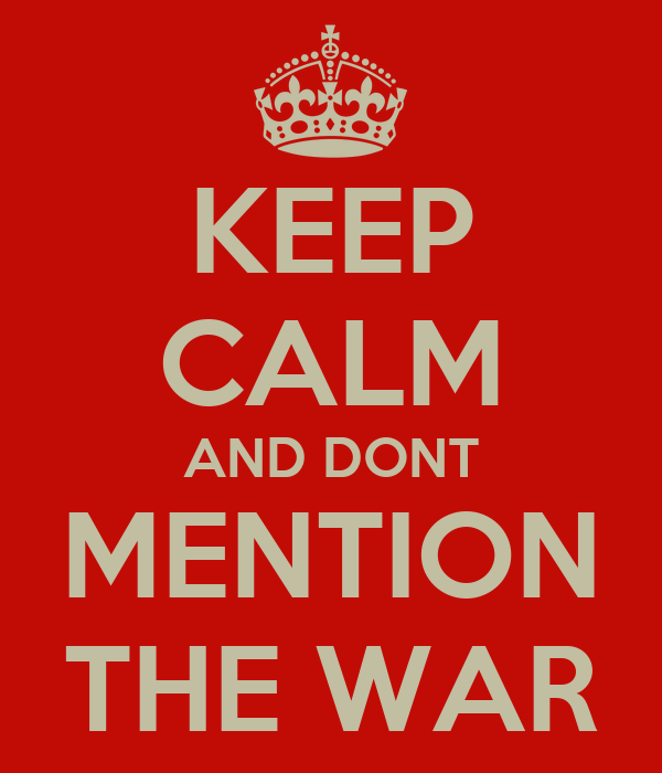 KEEP CALM AND DONT MENTION THE WAR
