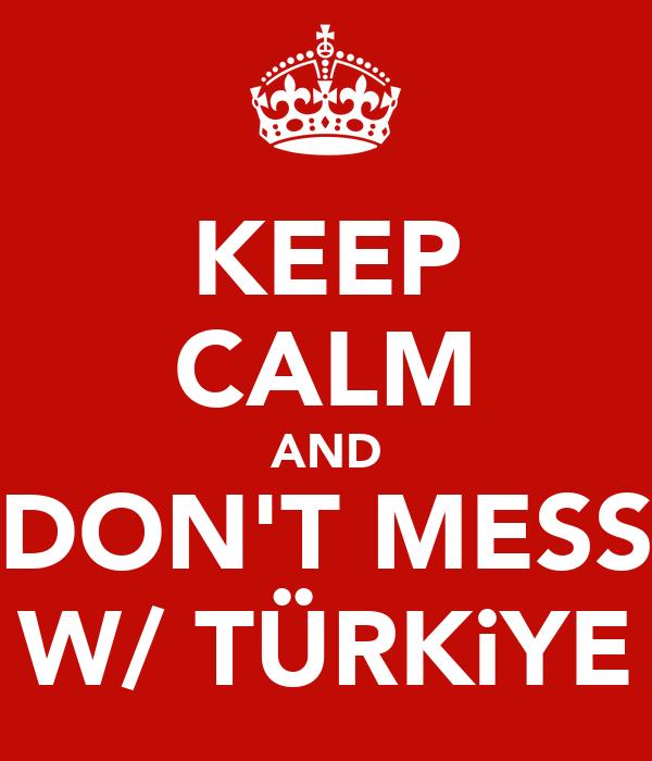 KEEP CALM AND DON'T MESS W/ TÜRKiYE