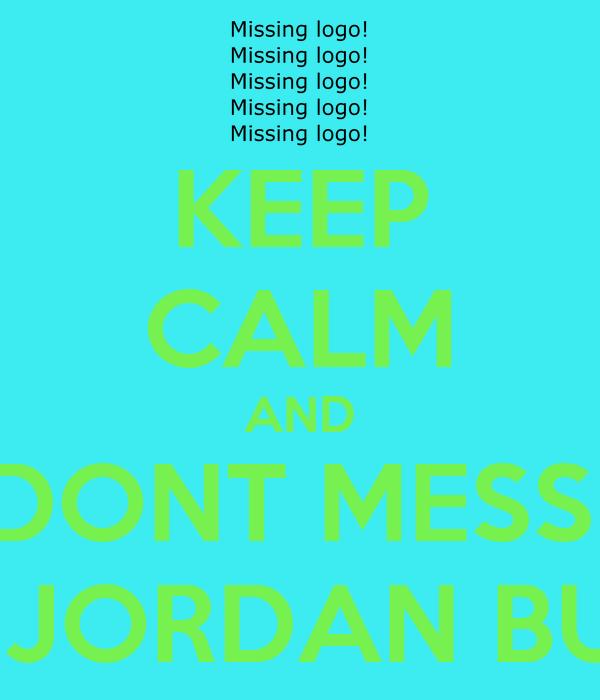 KEEP CALM AND DONT MESS  WID JORDAN BURNS
