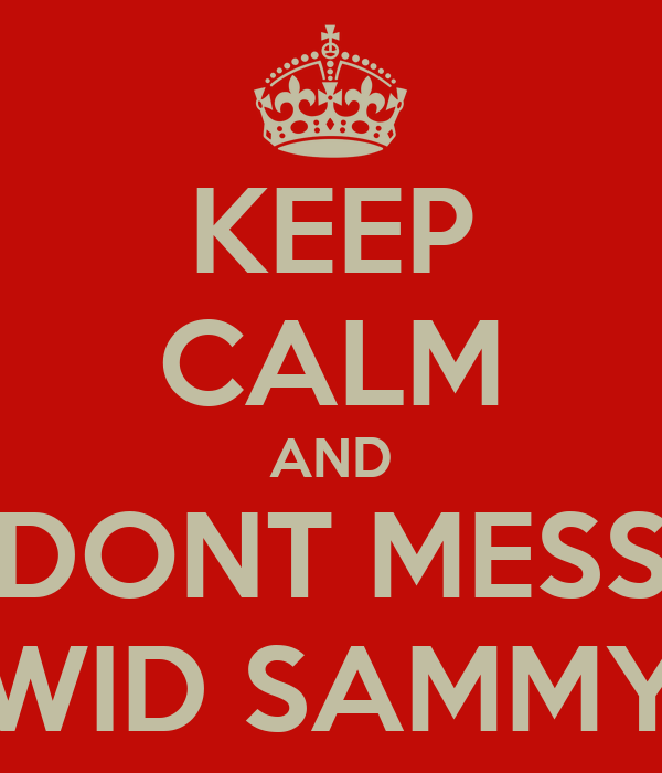 KEEP CALM AND DONT MESS WID SAMMY