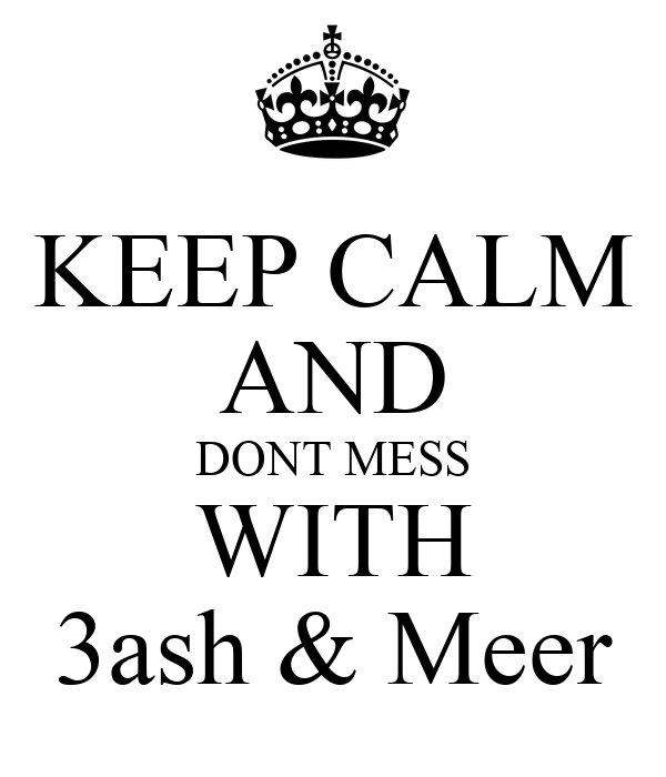 KEEP CALM AND DONT MESS WITH 3ash & Meer
