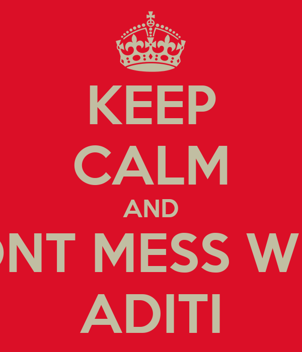 KEEP CALM AND DONT MESS WITH ADITI