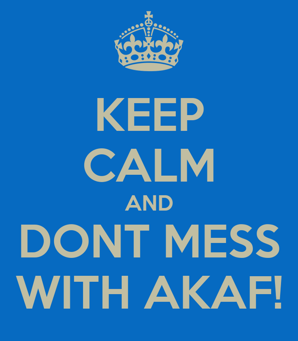 KEEP CALM AND DONT MESS WITH AKAF!