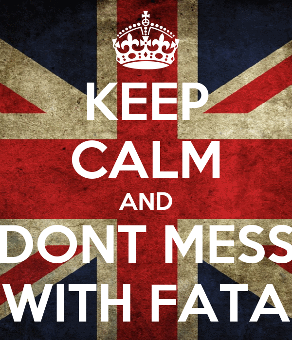 KEEP CALM AND DONT MESS WITH FATA