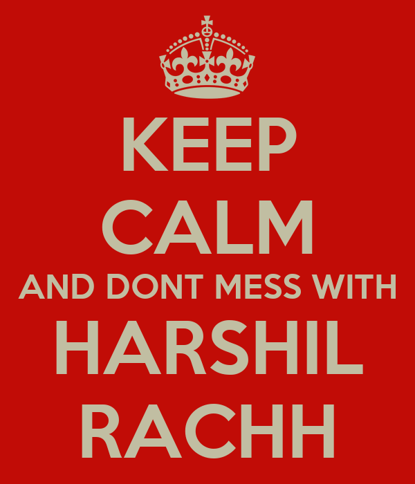 KEEP CALM AND DONT MESS WITH HARSHIL RACHH