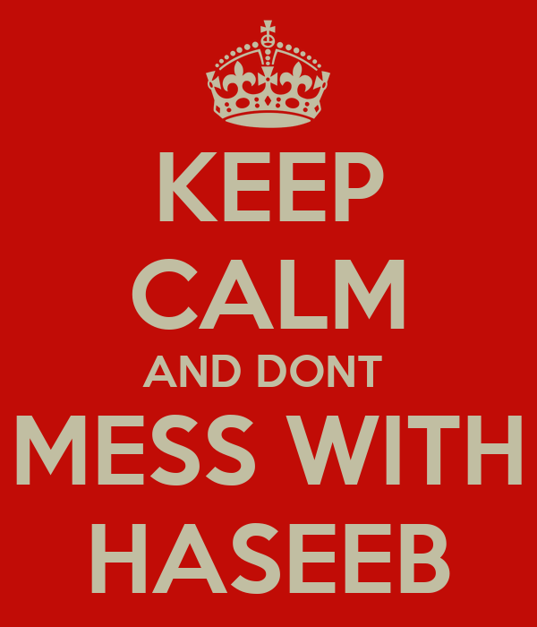 KEEP CALM AND DONT  MESS WITH HASEEB