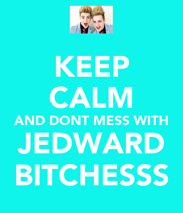 KEEP CALM AND DONT MESS WITH JEDWARD BITCHESSS