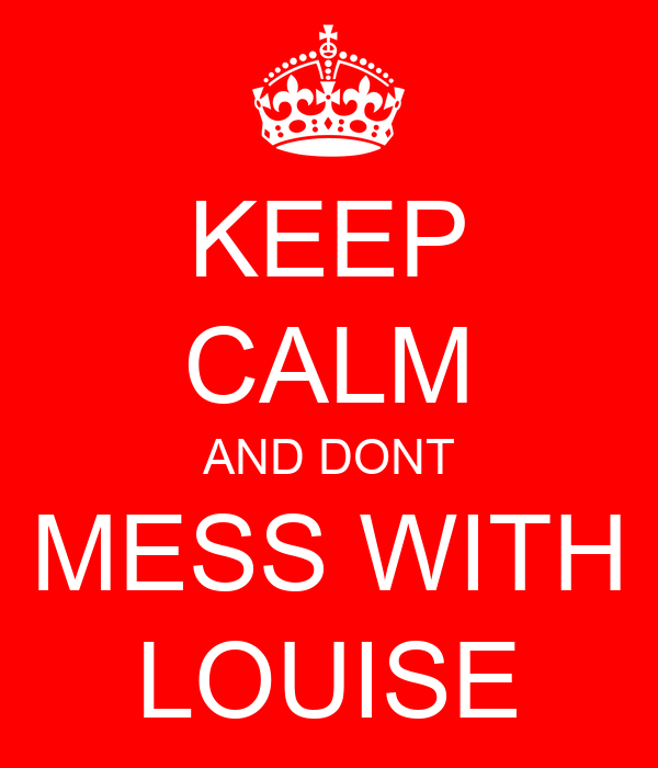 KEEP CALM AND DONT MESS WITH LOUISE