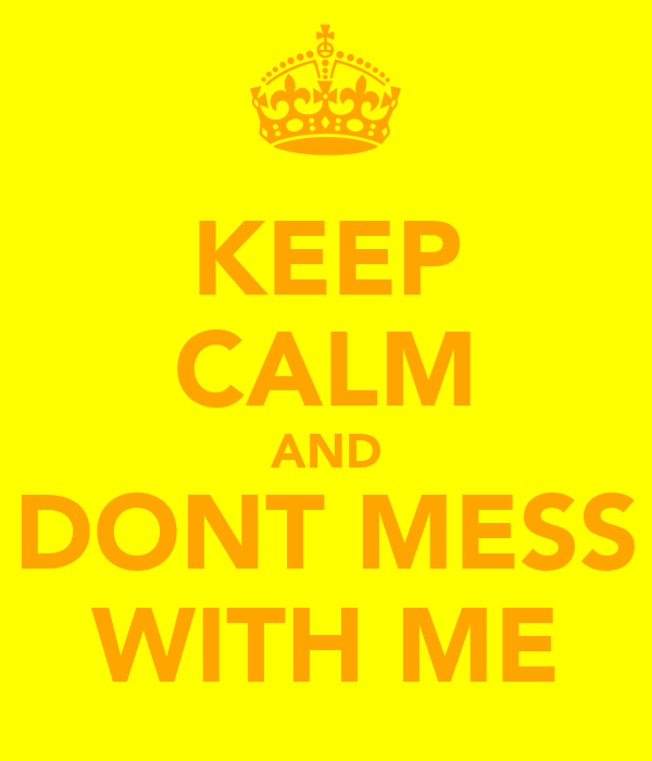 KEEP CALM AND DONT MESS WITH ME