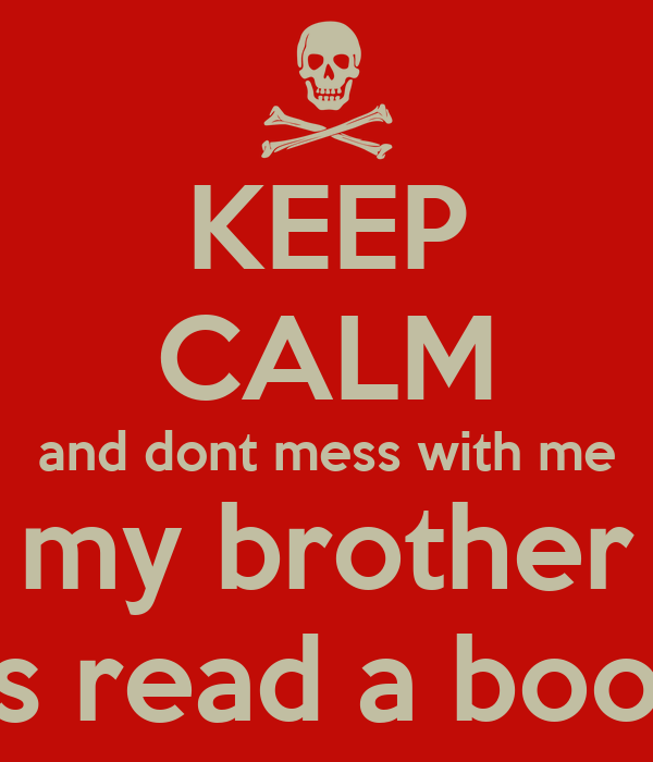 KEEP CALM and dont mess with me my brother as read a book