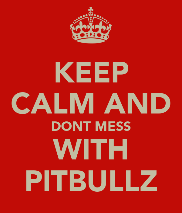 KEEP CALM AND DONT MESS WITH PITBULLZ