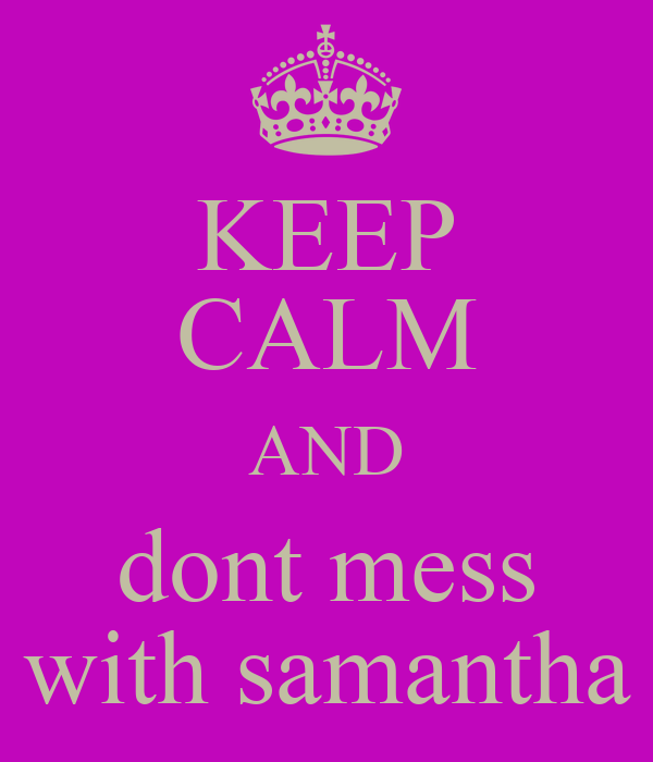 KEEP CALM AND dont mess with samantha