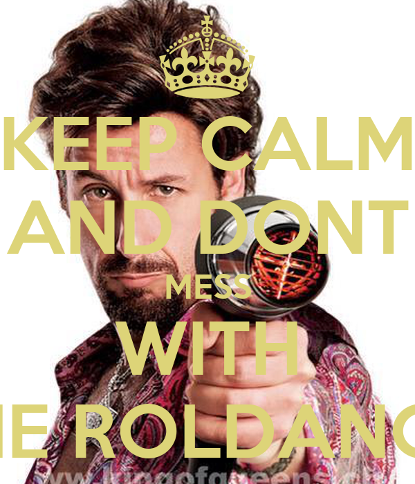 KEEP CALM AND DONT MESS WITH tHE ROLDANCE
