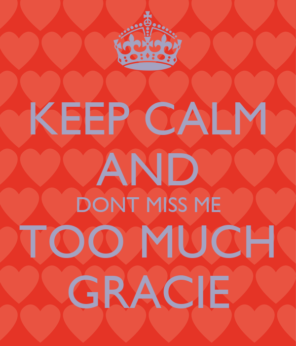 KEEP CALM AND DONT MISS ME TOO MUCH GRACIE
