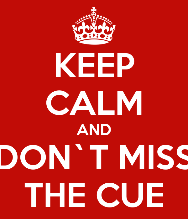 KEEP CALM AND DON`T MISS THE CUE