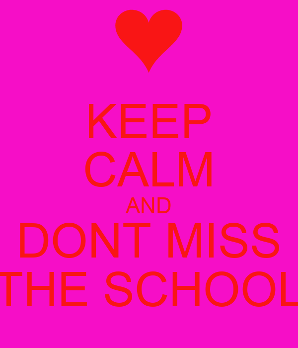 KEEP CALM AND DONT MISS THE SCHOOL