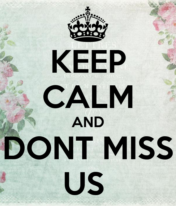 KEEP CALM AND DONT MISS US