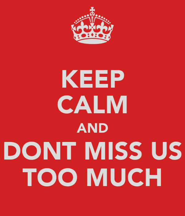 KEEP CALM AND DONT MISS US TOO MUCH