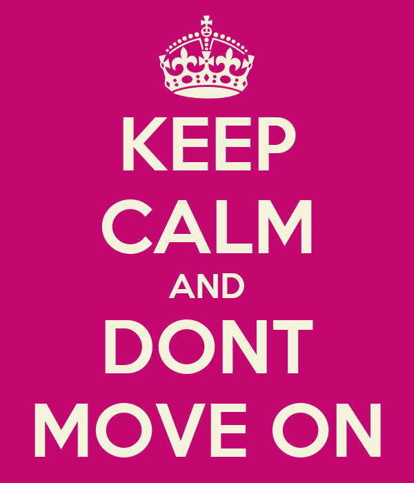 KEEP CALM AND DONT MOVE ON