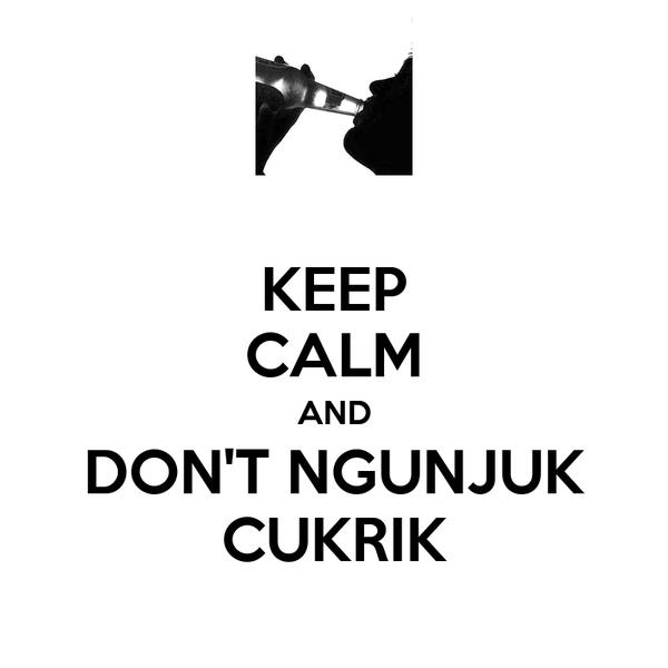 KEEP CALM AND DON'T NGUNJUK CUKRIK