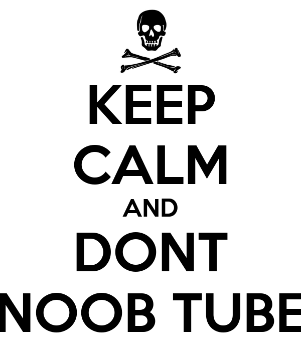 KEEP CALM AND DONT NOOB TUBE