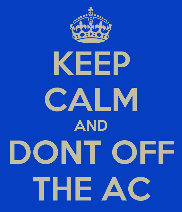 KEEP CALM AND DONT OFF THE AC