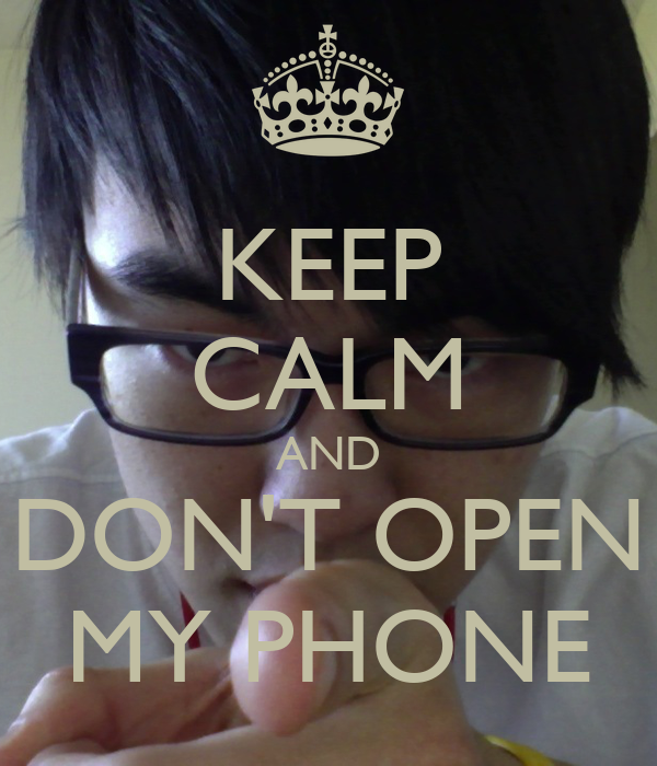 KEEP CALM AND DON'T OPEN MY PHONE