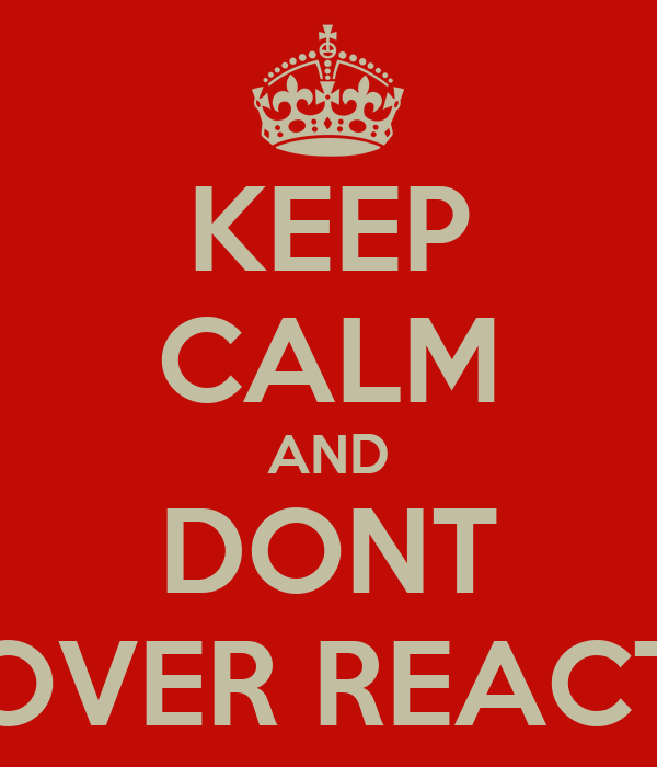 KEEP CALM AND DONT OVER REACT