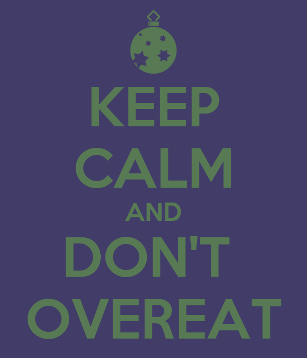 KEEP CALM AND DON'T  OVEREAT