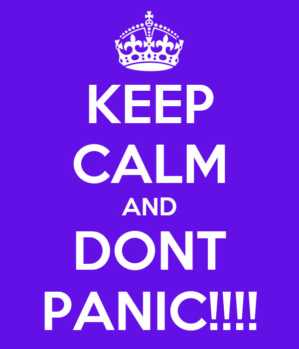 KEEP CALM AND DONT PANIC!!!!