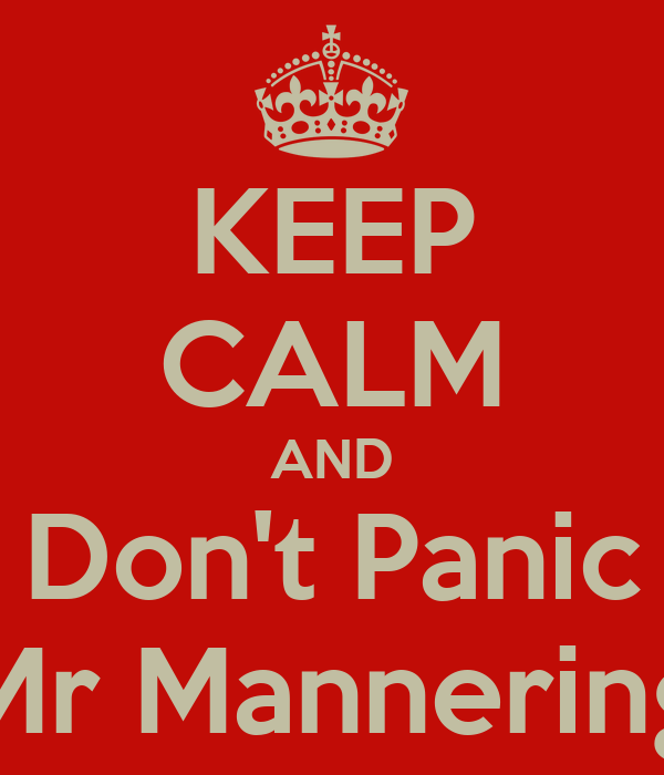 KEEP CALM AND Don't Panic Mr Mannering