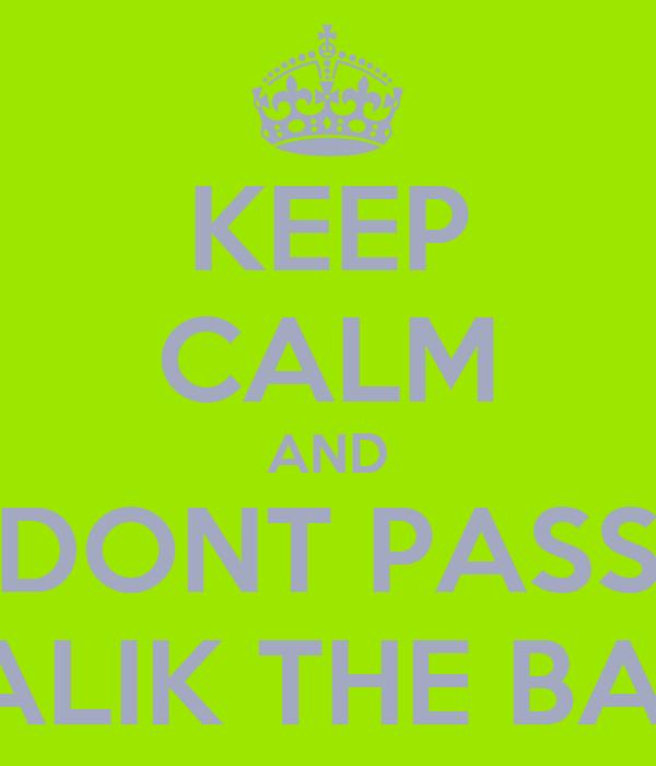 KEEP CALM AND DONT PASS MALIK THE BALL