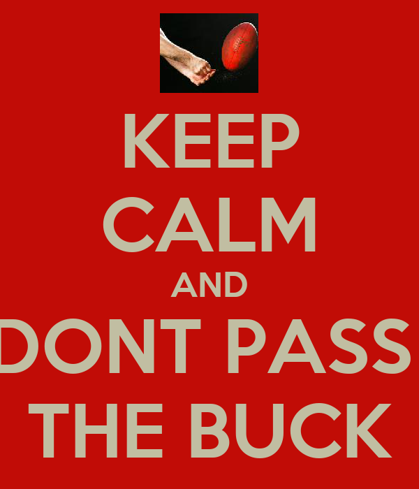 KEEP CALM AND DONT PASS  THE BUCK