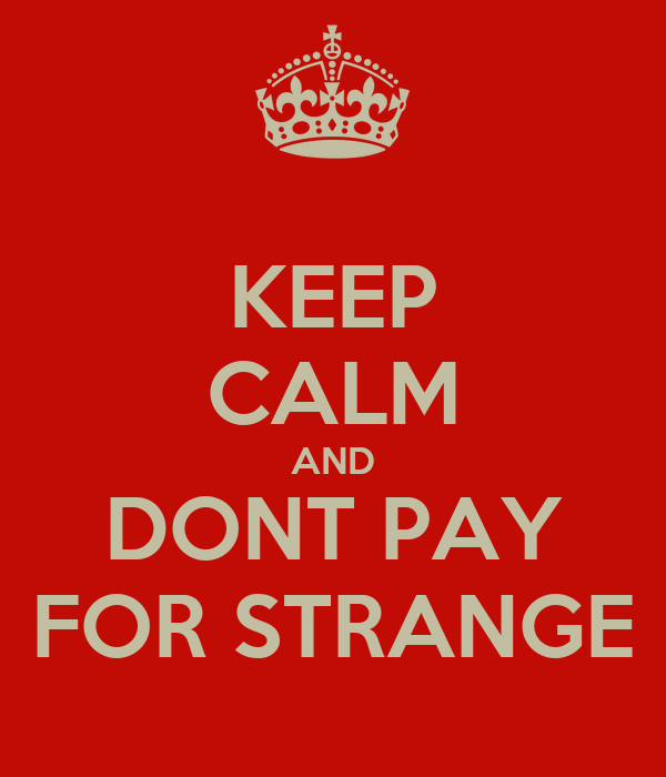 KEEP CALM AND DONT PAY FOR STRANGE