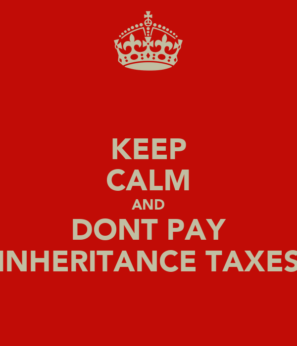 KEEP CALM AND DONT PAY INHERITANCE TAXES