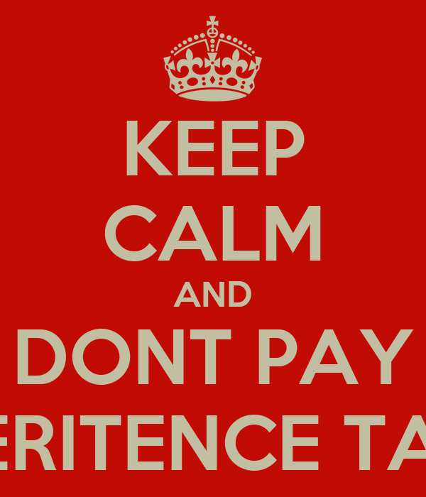KEEP CALM AND DONT PAY INHERITENCE TAXES