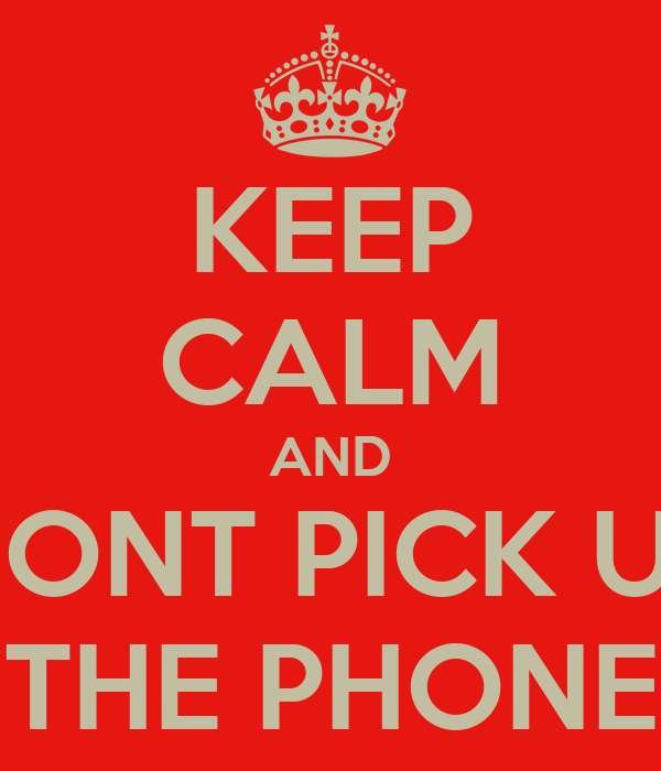 KEEP CALM AND DONT PICK UP THE PHONE