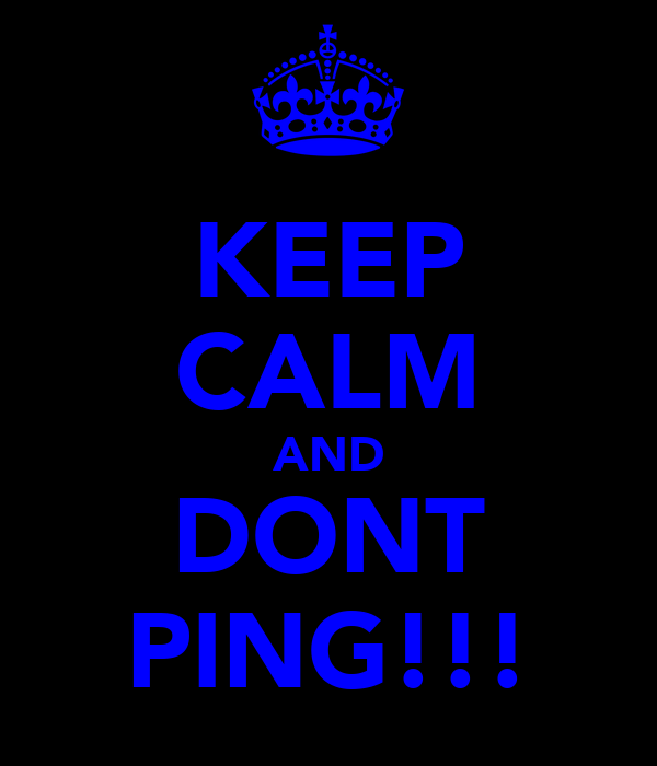 KEEP CALM AND DONT PING!!!