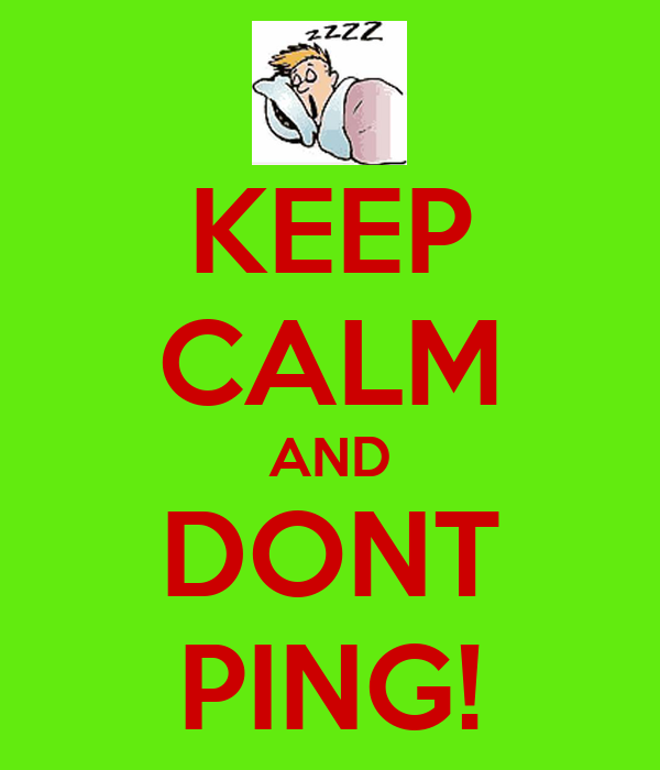 KEEP CALM AND DONT PING!
