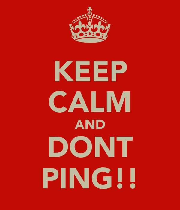 KEEP CALM AND DONT PING!!
