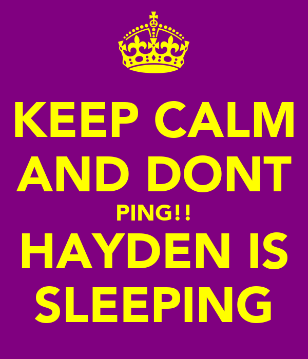 KEEP CALM AND DONT PING!! HAYDEN IS SLEEPING