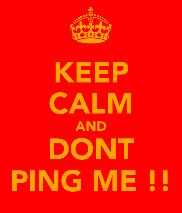KEEP CALM AND DONT PING ME !!