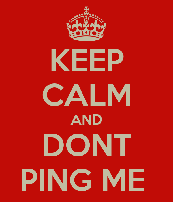 KEEP CALM AND DONT PING ME