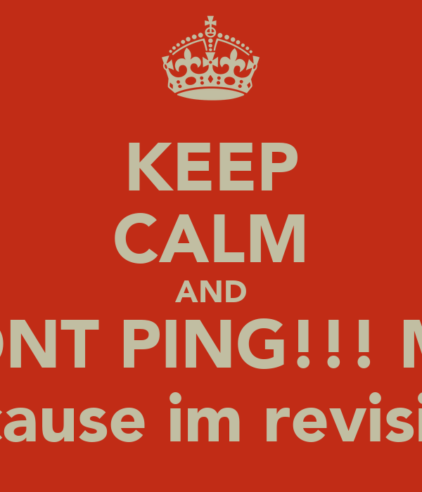 KEEP CALM AND DONT PING!!! ME  because im revising